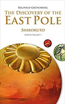 The Discovery of the East Pole: Shiboruto (Nippon Trilogy Book 1) by [Reginald Grünenberg]