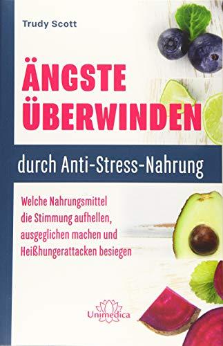 Ängste überwinden durch Anti-Stress-Nahrung: Welche Nahrungsmittel die Stimmung aufhellen, ausgeglichen machen und Heißhungerattacken besiegen