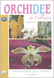 Orchidee da collezione. Passione, emozione, colore, sensualità di un fiore