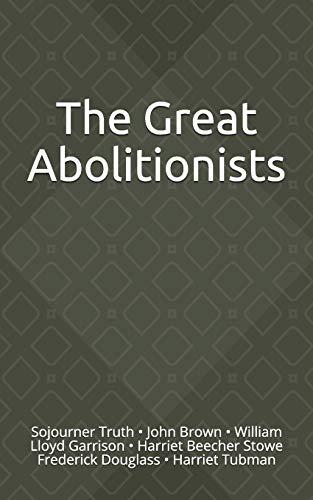 The Great Abolitionists: Sojourner Truth, John Brown, William Lloyd Garrison, Harriet Beecher Stowe, Frederick Douglass, Harriet Tubman