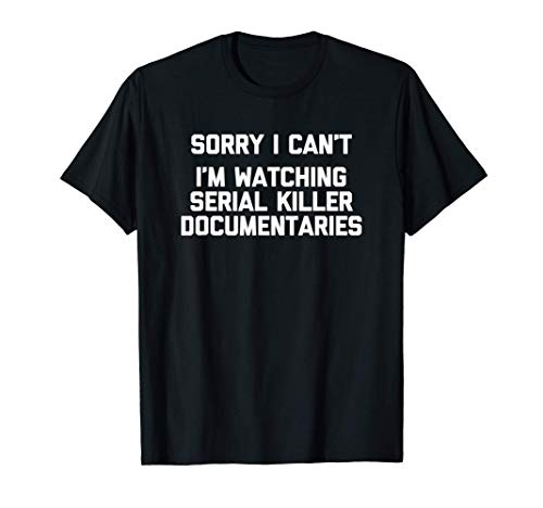 Sorry, I Can't I'm Watching Serial Killer Documentaries With T-Shirt