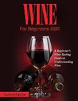 Wine for Begineers 2021: A Beginner's Wine Tasting Guide to Understanding Wine