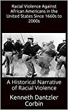 Racial Violence Against African Americans in the United States Since 1660s to 2000s: A Historical Narrative of Racial Violence (English Edition)