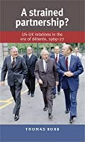 A strained partnership?: US-UK relations in the era of detente, 196977 by Thomas Robb(2014-05-31)