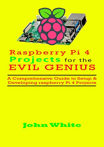 RASPBERRY PI 4 PROJECTS FOR THE EVIL GENIUS: A Comprehensive Guide to Setup & Developing Raspberry Pi 4 Projects (English Edition)