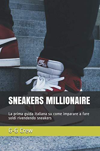 SNEAKERS MILLIONAIRE: La prima guida italiana su come imparare a fare soldi rivendendo sneakers