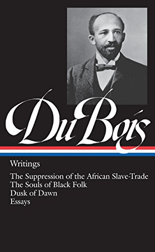 W.E.B. Du Bois : Writings : The Suppression of the African Slave-Trade / The Souls of Black Folk / Dusk of Dawn / Essays