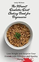 The Vibrant Diabetic Diet Cooking Book for Beginners: Lose Weight and Surprise Your Friends with Effortless and Healthy Recipes