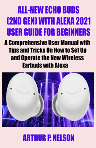 ALL-NEW ECHO BUDS (2ND GEN) WITH ALEXA 2021 USER GUIDE FOR BEGINNERS: A Comprehensive User Manual with Tips and Tricks On How to Set Up and Operate the New Wireless Earbuds with Alexa