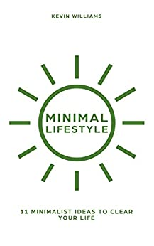 Minimal Lifestyle: 11 Minimalist Ideas to Clear Your Life (Minimalist living,Self Confidence,Stress Relief Book 1) by [Kevin Williams]