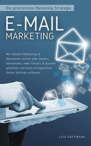 E-Mail Marketing: Die grenzenlose Marketing Strategie: Mit Content Marketing & Newsletter texten jede Skepsis überwinden, mehr Umsatz & Kunden gewinnen ... erfolgreichen Online Vertrieb aufbauen