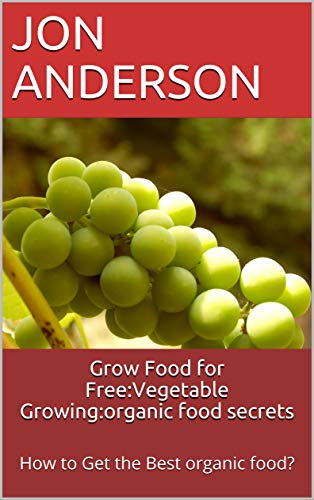 Grow Food for Free:Vegetable Growing:organic food secrets: How to Get the Best organic food? by [Jon Anderson]