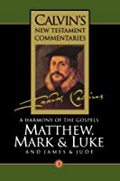 A Harmony of the Gospels Matthew, Mark and Luke: And the Epistles of James and Jude (Calvin's New Testament Commentaries Series Volume 3)
