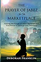 The Prayer of Jabez In The Marketplace: Making the Prayer of Jabez personal and intentional to enlarge the territory of your business.