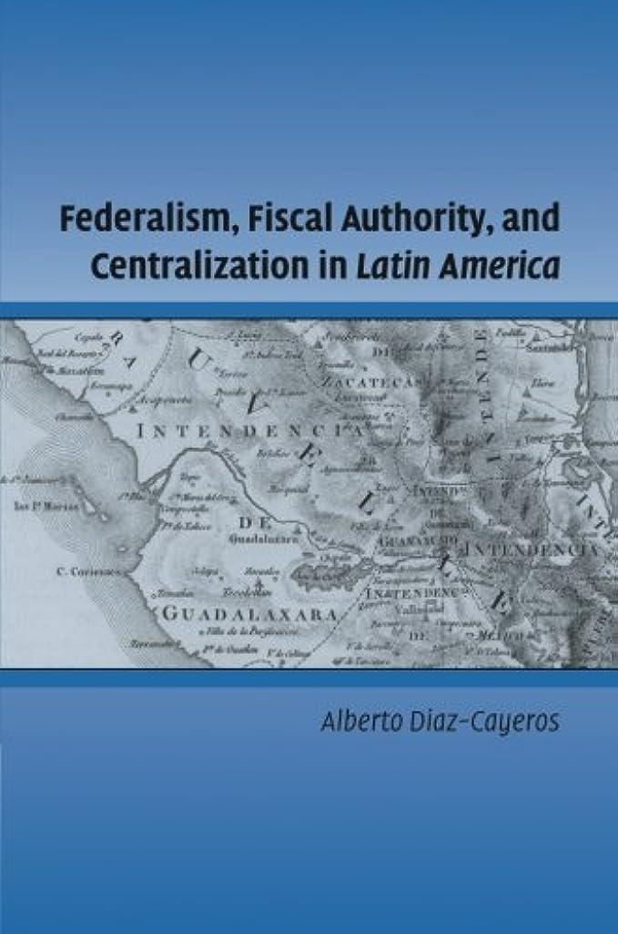 スキャンダル死んでいる移動するFederalism, Fiscal Authority, and Centralization in Latin America (Cambridge Studies in Comparative Politics)