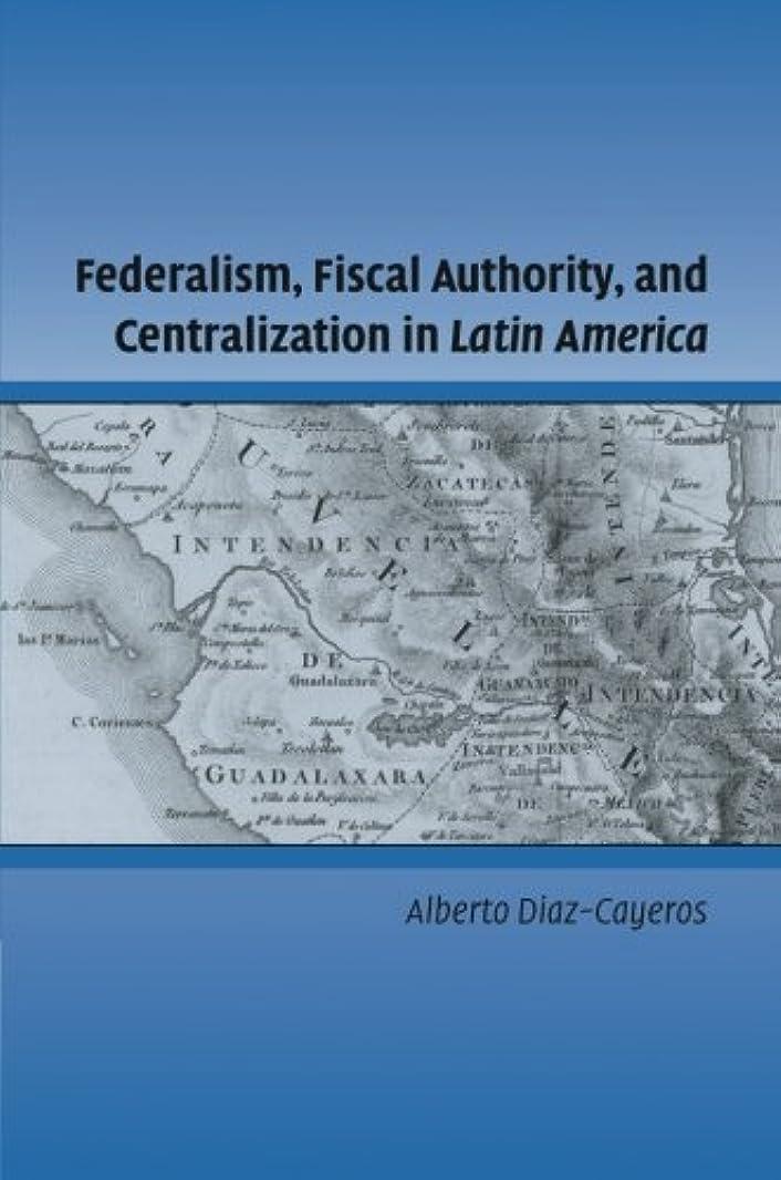 召集する労苦気まぐれなFederalism, Fiscal Authority, and Centralization in Latin America (Cambridge Studies in Comparative Politics)