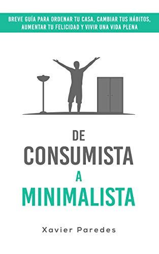 De consumista a minimalista: Breve guía para ordenar tu casa, cambiar tus hábitos, aumentar tu felicidad y vivir una vida plena