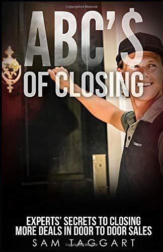 ABC'$ of Closing: Experts' Secrets To Closing More Deals In Door To Door Sales