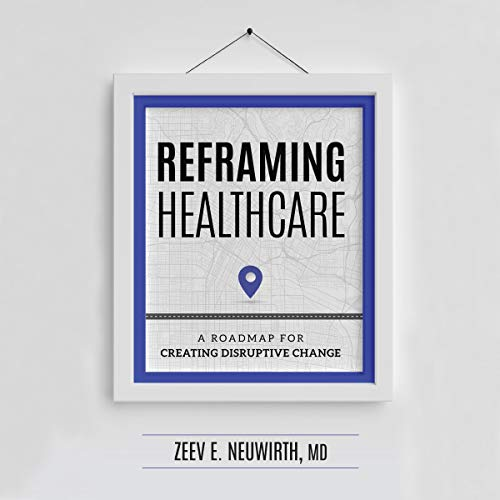 Reframing Healthcare: A Roadmap for Creating Disruptive Change cover art