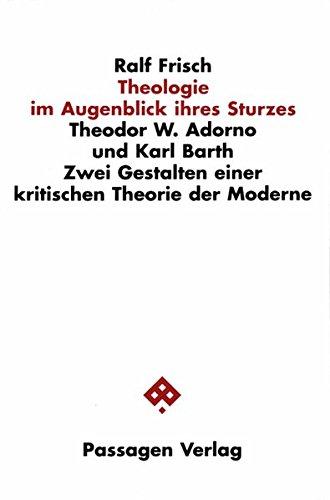 Theologie im Augenblick ihres Sturzes. Theodor W. Adorno und Karl Barth. Zwei Gestalten einer kritischen Theorie der Moderne (Passagen Philosophie)