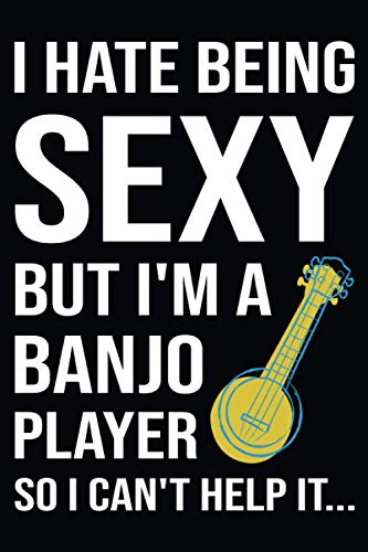 I Hate Being Sexy But I'm A Banjo Player So I Can't Help It: Banjo Gifts For Men, Women..., Blank Lined Notebook. Perfect gift for banjoist