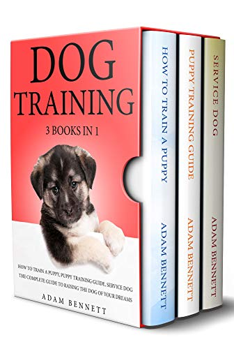 Dog Training: 3 Books in 1: The Complete Guide to Raising the Dog of Your Dreams (How to Train a Puppy, Puppy Training Guide, Service Dog)