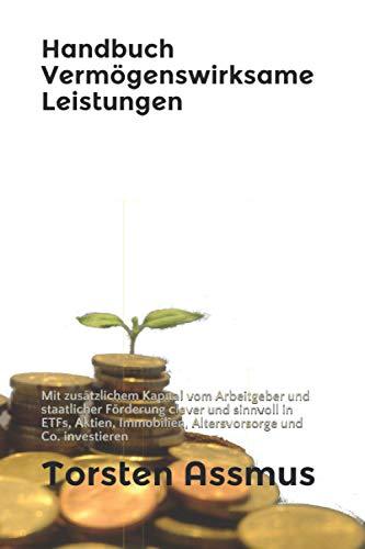 Handbuch Vermögenswirksame Leistungen: Mit zusätzlichem Kapital vom Arbeitgeber und staatlicher Förderung clever und sinnvoll in ETFs, Aktien, Immobilien, Altersvorsorge und Co. investieren