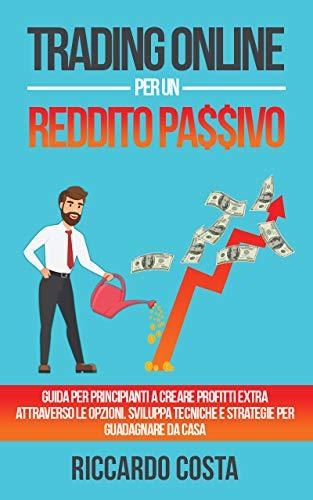 Trading Online per un Reddito Passivo: Guida per principianti a creare profitti extra attraverso le opzioni. Sviluppa tecniche e strategie per guadagnare da casa (Italian Edition)