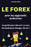 Le Forex pour les apprentis audacieux - Le guide pour devenir un pro du trading et changer de vie !