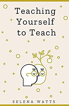 Teaching Yourself To Teach: A Comprehensive guide to the fundamental and Practical Information You Need to Succeed as a Teacher Today (Teaching Today Book 1) by [Selena  Watts]
