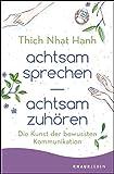 achtsam sprechen - achtsam zuhören: Die Kunst der bewussten Kommunikation - Thich Nhat Hanh