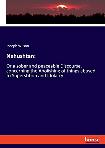 Nehushtan: : Or a sober and peaceable Discourse, concerning the Abolishing of things abused to Superstition and Idolatry