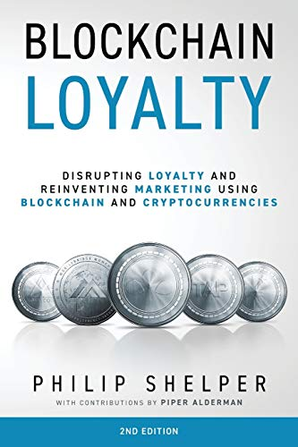 Blockchain Loyalty: Disrupting loyalty and reinventing marketing using blockchain and cryptocurrencies. 2nd Edition