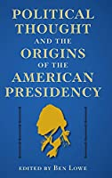 Political Thought and the Origins of the American Presidency (Alan B. and Charna Larkin on the American Presidency)