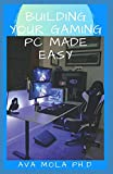 BUILDING YOUR GAMING PC MADE EASY: Step By Step Guide To Build A Gaming Pc From Scratch To A Station