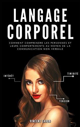 LANGAGE CORPOREL: Comment comprendre les personnes et leurs comportements au moyen de la communication non verbale