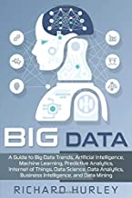 Big Data: A Guide to Big Data Trends, Artificial Intelligence, Machine Learning, Predictive Analytics, Internet of Things, Data Science, Data Analytics, Business Intelligence, and Data Mining