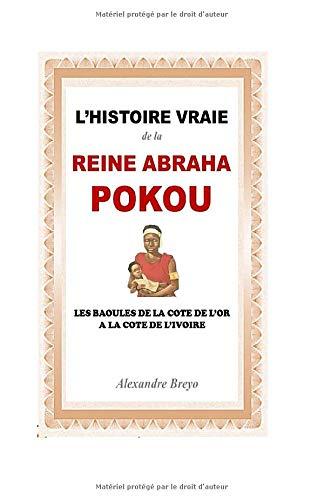 L'histoire Vraie de la Reine Abraha Pokou: Les baoulés de la côte de l'or à la côte de l'ivoire