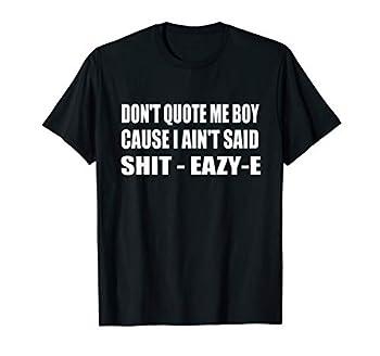 Don t Quote Me Boy Cause I Ain t Said Shit-Eazy-E Hip Hop T-Shirt