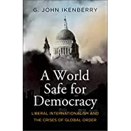 A World Safe for Democracy: Liberal Internationalism and the Crises of Global Order