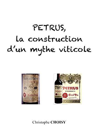 Petrus, la construction d'un mythe viticole: A la découverte d'un grand vin devenu icône des vins de Bordeaux (French Edition)