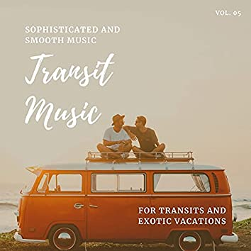 Transit Music - Sophisticated And Smooth Music For Transits And Exotic Vacations, Vol. 05