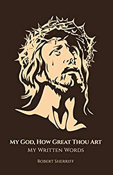 [Robert Sherriff]のMy God, How Great Thou Art: My Written Words (English Edition)