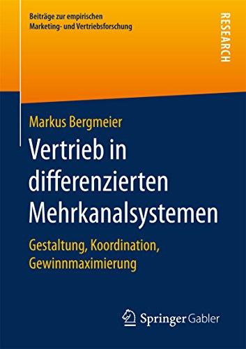 Vertrieb in differenzierten Mehrkanalsystemen: Gestaltung, Koordination, Gewinnmaximierung (Beiträge zur empirischen Marketing- und Vertriebsforschung)