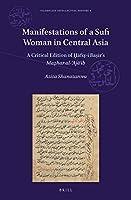 Manifestations of a Sufi Woman in Central Asia: A Critical Edition of ?afi?-i Ba?ir's Ma?har Al-aja (Islamicate Intellectual History)