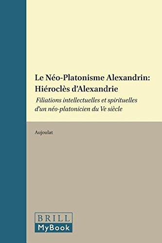 Le Néo-Platonisme Alexandrin: Hiéroclès d'Alexandrie: Filiations Intellectuelles Et Spirituelles d'Un Néo-Platonicien Du Ve Siècle (Philosophia Antiqua)
