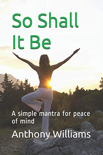 So Shall It Be: A simple mantra for peace of mind
