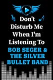 Don't Disturb Me When I'm Listening to Bob Seger & The Silver Bullet Band: Bob Seger & Silver Bullet Band Blank lined Journal Notebook for Writing ... Teens, Adults and Kids | 100 Pages Size 6x9