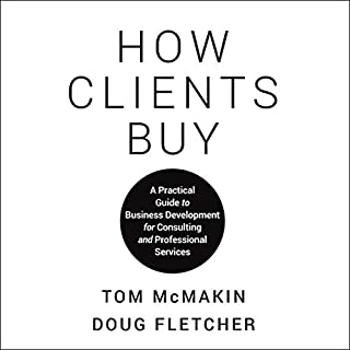 How Clients Buy     A Practical Guide to Business Development for Consulting and Professional Services              Written by:                                                                                                                                 Tom McMakin,                                                                                        Doug Fletcher                               Narrated by:                                                                                                                                 Barry Abrams                      Length: 6 hrs and 34 mins     Not rated yet     Overall 0.0