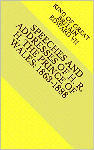 Speeches and Addresses of H. R. H. the Prince of Wales: 1863-1888 (English Edition)